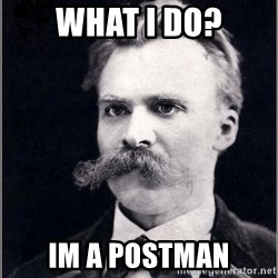 Nietzsche - What I do? Im a postman