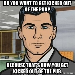 Archer - Do you want to get kicked out of the pub? Because that's how you get kicked out of the pub.