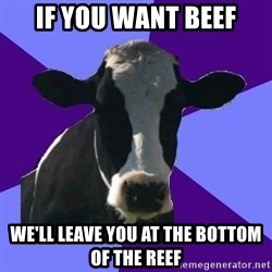 Coworker Cow - If you want beef We'll leave you at the bottom of the reef