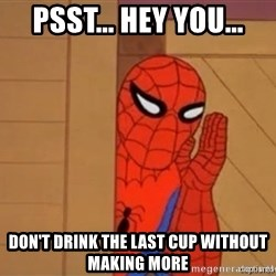 Psst spiderman - Psst... Hey you... Don't drink the last cup without making more
