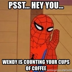 Psst spiderman - Psst... Hey you... Wendy is counting your cups of coffee