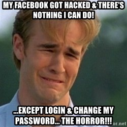 Crying Dawson - MY FACEBOOK GOT HACKED & THERE'S NOTHING I CAN DO! ...EXCEPT LOGIN & CHANGE MY PASSWORD... the horror!!!