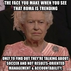 the queen olympics - The face you make when you see that ROMA is trending  only to find out they're talking about soccer and not Results-Oriented Management & Accountability.