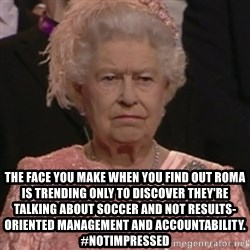 the queen olympics -  The face you make when you find out ROMA is trending only to discover they're talking about soccer and not Results-oriented Management and Accountability. #notimpressed