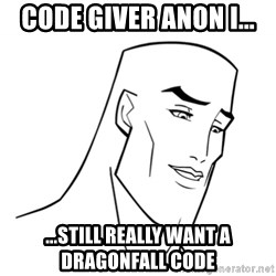 Handsome Face - code giver anon i... ...still really want a Dragonfall code