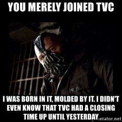 Bane Meme - You merely joined TVC I was born in it, molded by it. I didn't even know that TVC had a closing time up until yesterday