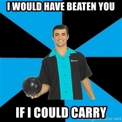 Annoying Bowler Guy  - I would have beaten you If I could carry