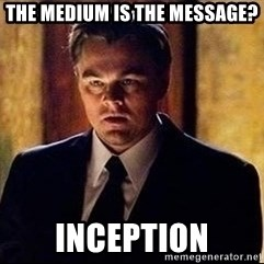inception - THE MEDIUM IS THE MESSAGE? INCEPTION