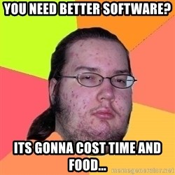 Gordo Nerd - You need better software? Its gonna cost time and food...