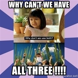 Why don't we use both girl - WHY CAN't we have  ALL THREE !!!!