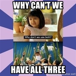 Why don't we use both girl - WHY can't we have all THREE