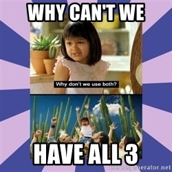 Why don't we use both girl - Why can't we  have all 3