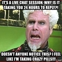Mugatu Crazy Pills - It's a live chat session, why is it taking you 24 hours to reply?! Doesn't anyone notice this? I feel like I'm taking crazy pills!!!