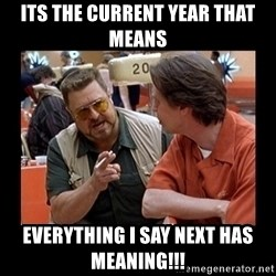 walter sobchak - its the current year that means everything i say next has meaning!!!
