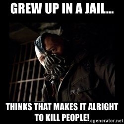 Bane Meme - Grew up in a jail... Thinks that makes it alright to kill people!
