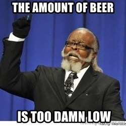 The tolerance is to damn high! - The amount of beer  is too damn low