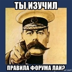 your country needs you - ТЫ ИЗУЧИЛ ПРАВИЛА ФОРУМА ЛАИ?