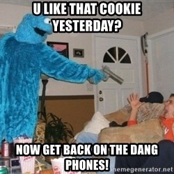 Bad Ass Cookie Monster - U like that cookie yesterday? Now get back on the dang phones!