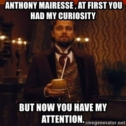 you had my curiosity dicaprio -  ‎Anthony Mairesse‎ , at first you had my curiosity but now you have my attention.