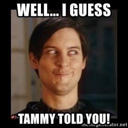 Tobey_Maguire - Well... I guess Tammy told you!