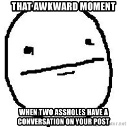 Poker Face Guy - That awkward moment when two assholes have a conversation on your post