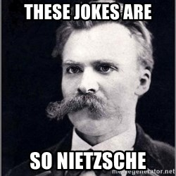 Nietzsche - THESE JOKES ARE SO NIETZSCHE