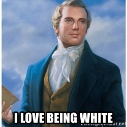 Joseph Smith -  I LOVE BEING WHITE