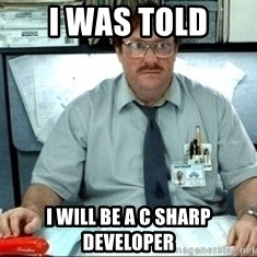 I was told there would be ___ - i was told i will be a c sharp developer