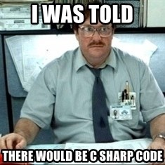 I was told there would be ___ - i was told there would be c sharp code
