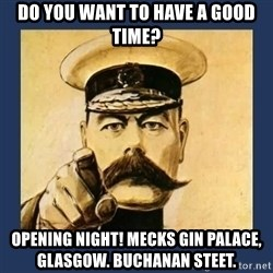 your country needs you - Do You want to have a good time? opening night! Mecks Gin Palace, Glasgow. Buchanan Steet.