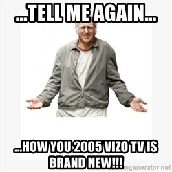 Larry David - ...tell me again... ...how you 2005 Vizo tv is Brand New!!!