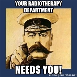 your country needs you - Your radiotherapy department needs you!