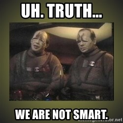 Star Trek: Pakled - Uh. Truth... We are not smart.