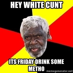 Abo - hey white cunt its friday drink some metho