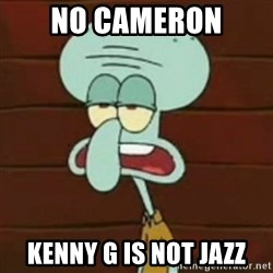 no patrick mayonnaise is not an instrument - NO CAMERON KENNY G IS NOT JAZZ