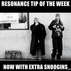 Jay and Silent Bob - resonance tip of the week now with extra snoogins