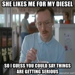 Pretty serious - SHE LIKES ME FOR MY DIESEL SO I GUESS YOU COULD SAY THINGS ARE GETTING SERIOUS
