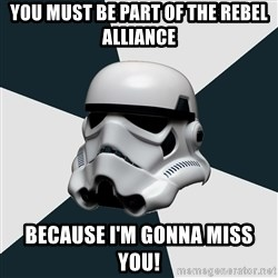 stormtrooper - You must be part of the Rebel Alliance Because I'm gonna miss you!