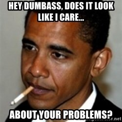 No Bullshit Obama - Hey dumbass, Does It look like I care... about your problems?
