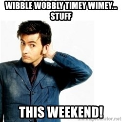Doctor Who - Wibble Wobbly Timey Wimey... Stuff this WEEKEND!