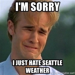 Crying Dawson - I'M SORRY I JUST HATE SEATTLE WEATHER
