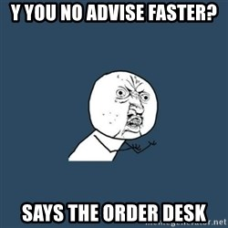 y you no - Y YOU NO ADVISE FASTER? Says the order desk