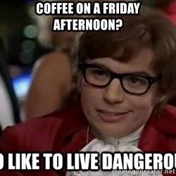 I too like to live dangerously - Coffee on a Friday afternoon?
