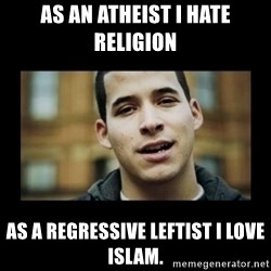 Love jesus, hate religion guy - As an atheist I hate religion As a regressive leftist I love Islam.