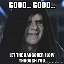 Sith Lord - good... good... let the hangover flow through you