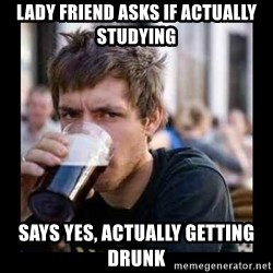 Bad student - Lady friend asks if actually studying says yes, actually getting drunk