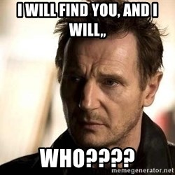 Liam Neeson meme - I Will Find You, and I Will,, WHO????