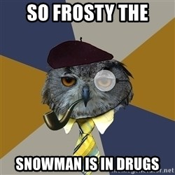 Art Professor Owl - so frosty the  snowman is in drugs