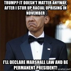 Not Bad Obama - Trump? It Doesn't Matter anyway, after i stur up racial uprising in november i'll declare marshall law and be permanent president!