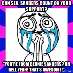 "tears of joy dude - Can Sen. Sanders count on your support? ""You're from Bernie Sanders? Oh Hell yeah! That's awesome!"""